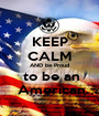 KEEP CALM AND be Proud  to be an  American - Personalised Poster A1 size