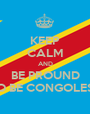 KEEP CALM AND BE PROUND TO BE CONGOLESE - Personalised Poster A1 size