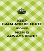 KEEP CALM AND BE QUITE BECAUSE MOM IS ALWAYS RIGHT! - Personalised Poster A1 size