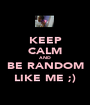 KEEP CALM AND BE RANDOM LIKE ME ;) - Personalised Poster A1 size