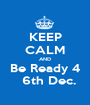 KEEP CALM AND Be Ready 4   6th Dec. - Personalised Poster A1 size