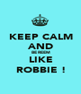 KEEP CALM AND BE REEM LIKE ROBBIE ! - Personalised Poster A1 size