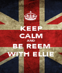 KEEP CALM AND BE REEM WITH ELLIE - Personalised Poster A1 size