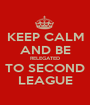 KEEP CALM AND BE RELEGATED TO SECOND LEAGUE - Personalised Poster A1 size