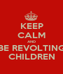 KEEP CALM AND BE REVOLTING CHILDREN - Personalised Poster A1 size