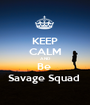 KEEP CALM AND Be  Savage Squad  - Personalised Poster A1 size