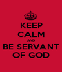 KEEP CALM AND BE SERVANT OF GOD - Personalised Poster A1 size