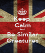 Keep  Calm And  Be Similar Creatures - Personalised Poster A1 size