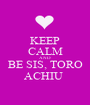 KEEP CALM AND BE SIS, TORO ACHIU  - Personalised Poster A1 size