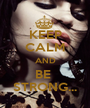 KEEP CALM AND BE  STRONG... - Personalised Poster A1 size