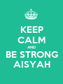 KEEP CALM AND BE STRONG AISYAH - Personalised Poster A1 size