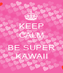 KEEP CALM AND BE SUPER KAWAII - Personalised Poster A1 size