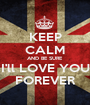 KEEP CALM AND BE SURE I'll LOVE YOU FOREVER - Personalised Poster A1 size