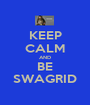 KEEP CALM AND BE SWAGRID - Personalised Poster A1 size