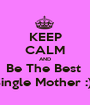 KEEP CALM AND Be The Best  Single Mother :)  - Personalised Poster A1 size