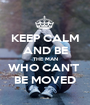 KEEP CALM AND BE THE MAN WHO CAN'T  BE MOVED - Personalised Poster A1 size