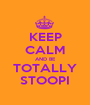 KEEP CALM AND BE TOTALLY STOOPI - Personalised Poster A1 size
