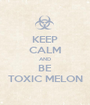 KEEP CALM AND BE TOXIC MELON - Personalised Poster A1 size