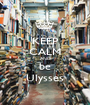KEEP CALM AND be Ulysses - Personalised Poster A1 size