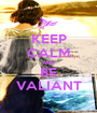 KEEP CALM AND BE VALIANT - Personalised Poster A1 size