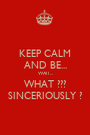 KEEP CALM AND BE... WAIT... WHAT ??? SINCERIOUSLY ? - Personalised Poster A1 size