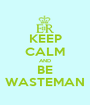 KEEP CALM AND BE WASTEMAN - Personalised Poster A1 size