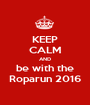 KEEP CALM AND be with the Roparun 2016 - Personalised Poster A1 size