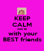 KEEP CALM AND BE  with your BEST friends - Personalised Poster A1 size