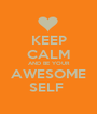 KEEP CALM AND BE YOUR AWESOME SELF  - Personalised Poster A1 size