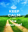 KEEP CALM AND be yourslef - Personalised Poster A1 size