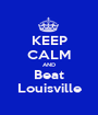 KEEP CALM AND Beat Louisville - Personalised Poster A1 size