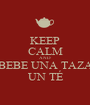 KEEP CALM AND BEBE UNA TAZA  UN TÉ  - Personalised Poster A1 size