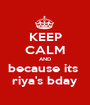 KEEP CALM AND because its  riya's bday - Personalised Poster A1 size