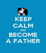 KEEP CALM AND BECOME A FATHER - Personalised Poster A1 size