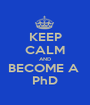 KEEP CALM AND BECOME A  PhD - Personalised Poster A1 size