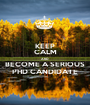 KEEP CALM AND BECOME A SERIOUS PHD CANDIDATE - Personalised Poster A1 size