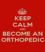 KEEP CALM AND BECOME AN ORTHOPEDIC - Personalised Poster A1 size