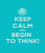KEEP CALM AND BEGIN  TO THINK! - Personalised Poster A1 size