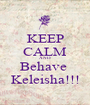 KEEP CALM AND Behave  Keleisha!!! - Personalised Poster A1 size