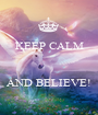 KEEP CALM    AND BELIEVE! - Personalised Poster A1 size