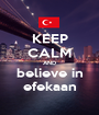 KEEP CALM AND believe in efekaan - Personalised Poster A1 size