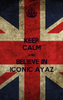 KEEP CALM AND BELIEVE IN ICONIC AYAZ - Personalised Poster A1 size