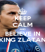 KEEP CALM AND BELIEVE IN KING ZLATAN - Personalised Poster A1 size