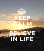 KEEP CALM AND BELIEVE IN LIFE - Personalised Poster A1 size
