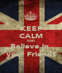 KEEP CALM AND Believe in  your Friends - Personalised Poster A1 size
