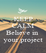 KEEP CALM AND Believe in  your project - Personalised Poster A1 size