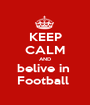 KEEP CALM AND belive in  Football  - Personalised Poster A1 size