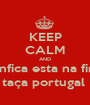 KEEP CALM AND Benfica esta na final taça portugal  - Personalised Poster A1 size