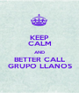 KEEP CALM AND BETTER CALL GRUPO LLANOS - Personalised Poster A1 size
