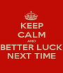 KEEP CALM AND BETTER LUCK NEXT TIME - Personalised Poster A1 size